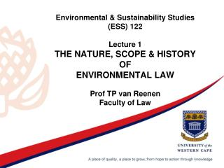 Environmental & Sustainability Studies (ESS) 122 Lecture 1 THE NATURE, SCOPE & HISTORY OF ENVIRONMENTAL LAW Prof TP van