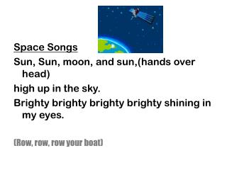 Space Songs Sun, Sun, moon, and sun,(hands over head) high up in the sky. Brighty brighty brighty brighty shining in my