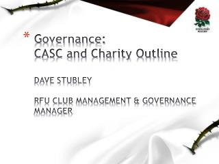 Governance: CASC and Charity Outline DAVE STUBLEY RFU CLUB MANAGEMENT & GOVERNANCE MANAGER