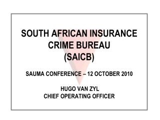 SOUTH AFRICAN INSURANCE CRIME BUREAU  (SAICB) SAUMA CONFERENCE – 12 OCTOBER 2010  HUGO VAN ZYL CHIEF OPERATING OFFICER