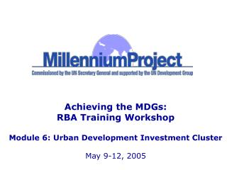 Achieving the MDGs: RBA Training Workshop Module 6: Urban Development Investment Cluster May 9-12, 2005