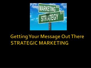 Getting Your Message Out There STRATEGIC MARKETING