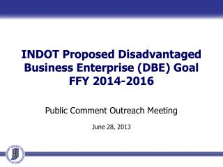 INDOT Proposed Disadvantaged Business Enterprise (DBE) Goal FFY 2014-2016 Public Comment Outreach Meeting June 28, 2013