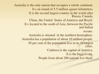 Australia is the only nation that occupies a whole continent. It s an island of 5.5 million sguare kilometers .