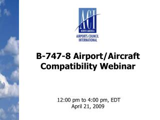 B-747-8 Airport/Aircraft Compatibility Webinar  12:00 pm to 4:00 pm, EDT  April 21, 2009