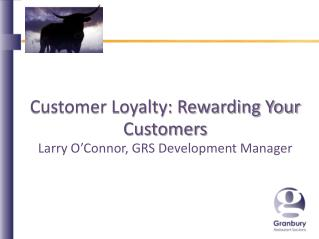 Customer Loyalty: Rewarding Your Customers Larry O'Connor, GRS Development Manager