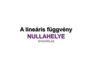 A lineáris függvény  NULLAHELYE GYAKORLÁS