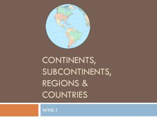 Continents,  subcontinents,  regions &  Countries