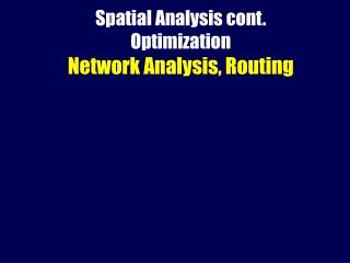 Spatial Analysis cont. Optimization Network Analysis, Routing
