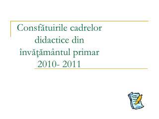 Consfătuirile cadrelor didactice din învăţământul primar 2010- 2011