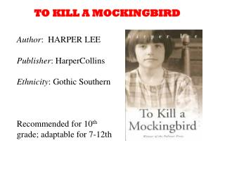 Author :  HARPER LEE Publisher : HarperCollins Ethnicity : Gothic Southern Recommended for 10 th  grade; adaptable for