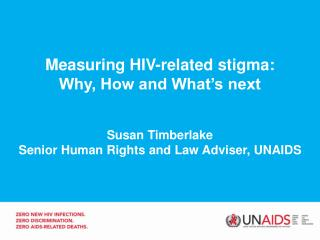Measuring HIV-related stigma: Why, How and What's next Susan Timberlake Senior Human Rights and Law Adviser, UNAIDS