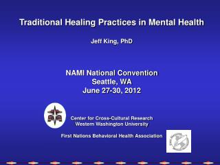 Traditional Healing Practices in Mental Health Jeff  King,  PhD NAMI National Convention Seattle, WA June 27-30, 2012