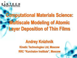 Computational Materials Science:  Multiscale Modeling of Atomic Layer Deposition of Thin Films Andrey Knizhnik Kinetic