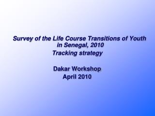 Survey of the Life Course Transitions of Youth in Senegal, 2010 Tracking strategy Dakar Workshop  April 2010