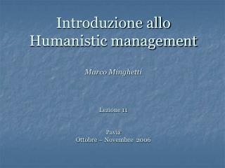 Introduzione allo Humanistic management Marco Minghetti  Lezione 11 Pavia Ottobre – Novembre  2006