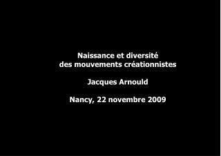 Naissance et diversité  des mouvements créationnistes Jacques Arnould Nancy, 22 novembre 2009