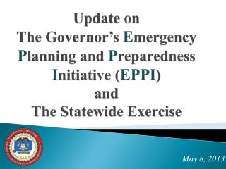 Update on The Governor's  E mergency  P lanning and  P reparedness  I nitiative ( EPPI ) and The Statewide Exercise