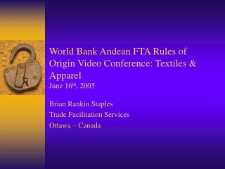 World Bank Andean FTA Rules of Origin Video Conference: Textiles & Apparel June 16 th , 2005