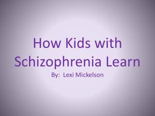 How Kids with Schizophrenia Learn By:   Lexi  Mickelson