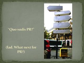 """"""" Quo vadis  PR?"""" (lad. What next for PR?)"""