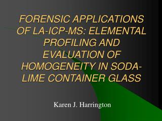 FORENSIC APPLICATIONS OF LA-ICP-MS: ELEMENTAL PROFILING AND EVALUATION OF HOMOGENEITY IN SODA-LIME CONTAINER GLASS