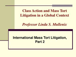 Class Action and Mass Tort Litigation in a Global Context Professor Linda S. Mullenix