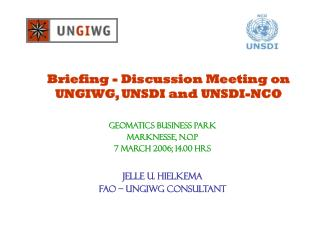 Briefing - Discussion Meeting on UNGIWG, UNSDI and UNSDI-NCO GeOMATICS BUSINESS PARK Marknesse, N.O.P 7 March 2006; 14.