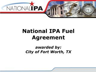 National IPA Fuel Agreement awarded by: City of Fort Worth, TX