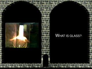 W HAT IS GLASS?