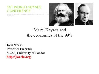 Marx, Keynes and the economics of the 99% John Weeks Professor Emeritus  SOAS, University of London http://jweeks.org