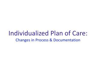 Individualized Plan of Care:   Changes in Process & Documentation