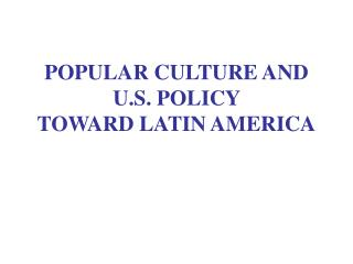 POPULAR CULTURE AND  U.S. POLICY  TOWARD LATIN AMERICA