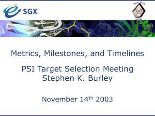 Metrics, Milestones, and Timelines PSI Target Selection Meeting Stephen K. Burley November 14 th  2003