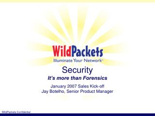 Security It�s more than Forensics January 2007 Sales Kick-off Jay Botelho, Senior Product Manager