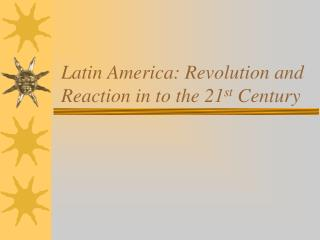 Latin America: Revolution and Reaction in to the 21 st  Century
