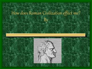 How does Roman Civilization effect me? By