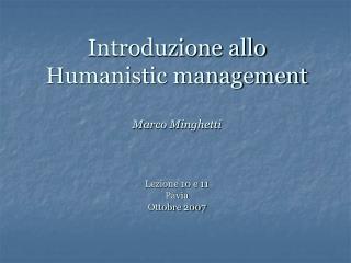 Introduzione allo Humanistic management Marco Minghetti  Lezione 10 e 11 Pavia Ottobre 2007