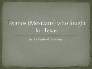 Tejanos  (Mexicans) who fought for Texas