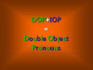 DOP + IOP = D o u b l e O b j e c t P r o n o u n s