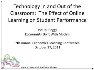 Technology In and Out of the Classroom:  The Effect of Online Learning on Student Performance Jodi N. Beggs Economists