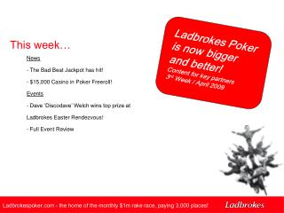 Ladbrokes Poker is now bigger and better! Content for key partners  3 rd  Week / April 2009