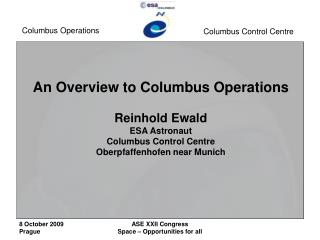 An Overview to Columbus Operations  Reinhold Ewald ESA Astronaut Columbus Control Centre Oberpfaffenhofen near Munich