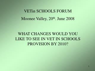 VETin SCHOOLS FORUM Moonee Valley, 20 th . June 2008 WHAT CHANGES WOULD YOU LIKE TO SEE IN VET IN SCHOOLS PROVISION BY