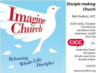 Disciple-making Church Neil Hudson, LICC 10.00-16.00, 2 October ChristChurch Llanedeyrn Drive Llanedeyrn, Cardiff CF23