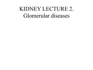 KIDNEY LECTURE 2.  Glomerular diseases