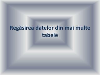 Regăsirea datelor din mai multe tabele