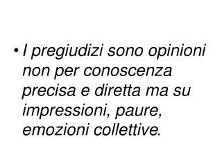 I pregiudizi sono opinioni  non per conoscenza precisa e diretta ma su impressioni, paure, emozioni collettive .