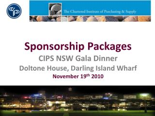 Sponsorship Packages CIPS NSW Gala Dinner Doltone House, Darling Island Wharf November 19 th  2010