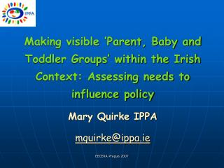 Making visible 'Parent, Baby and Toddler Groups' within the Irish Context: Assessing needs to influence policy Mary Qui